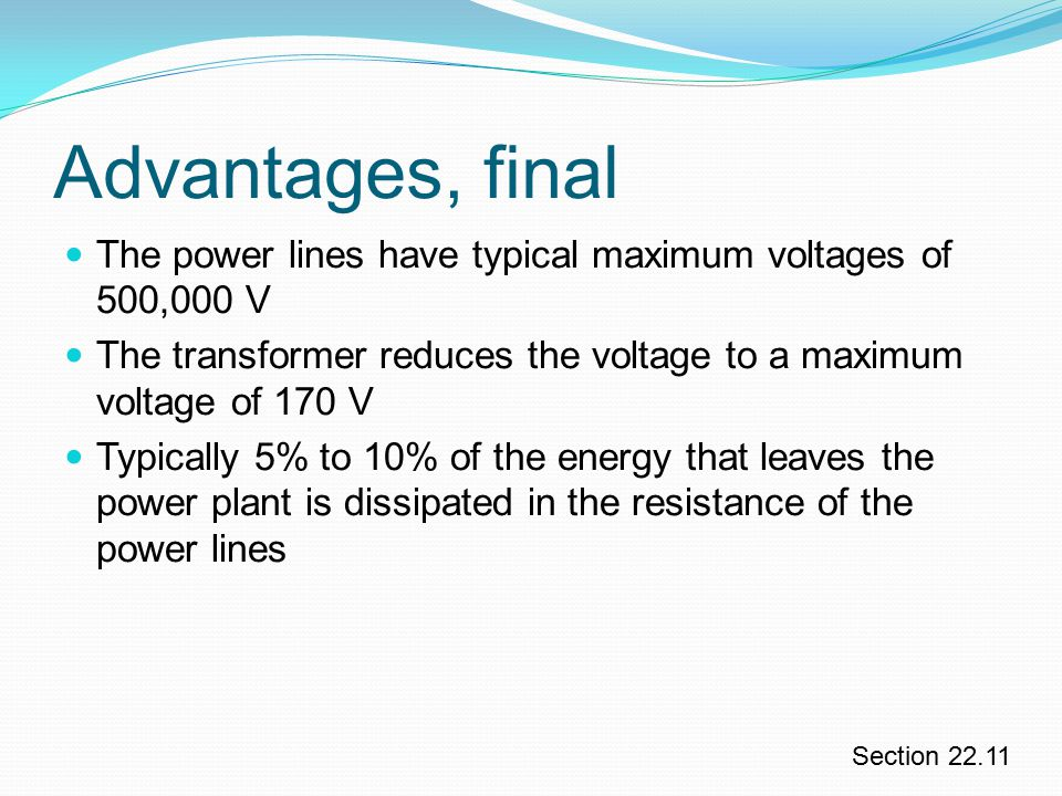 Advantages, final The power lines have typical maximum voltages of 500,000 V. The transformer reduces the voltage to a maximum voltage of 170 V.