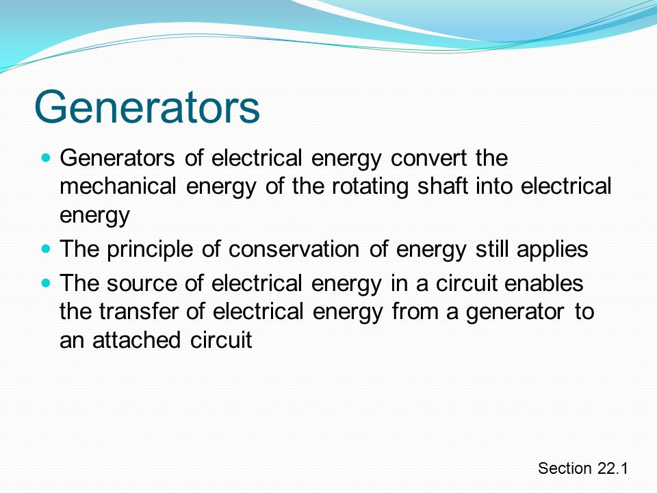 Generators Generators of electrical energy convert the mechanical energy of the rotating shaft into electrical energy.