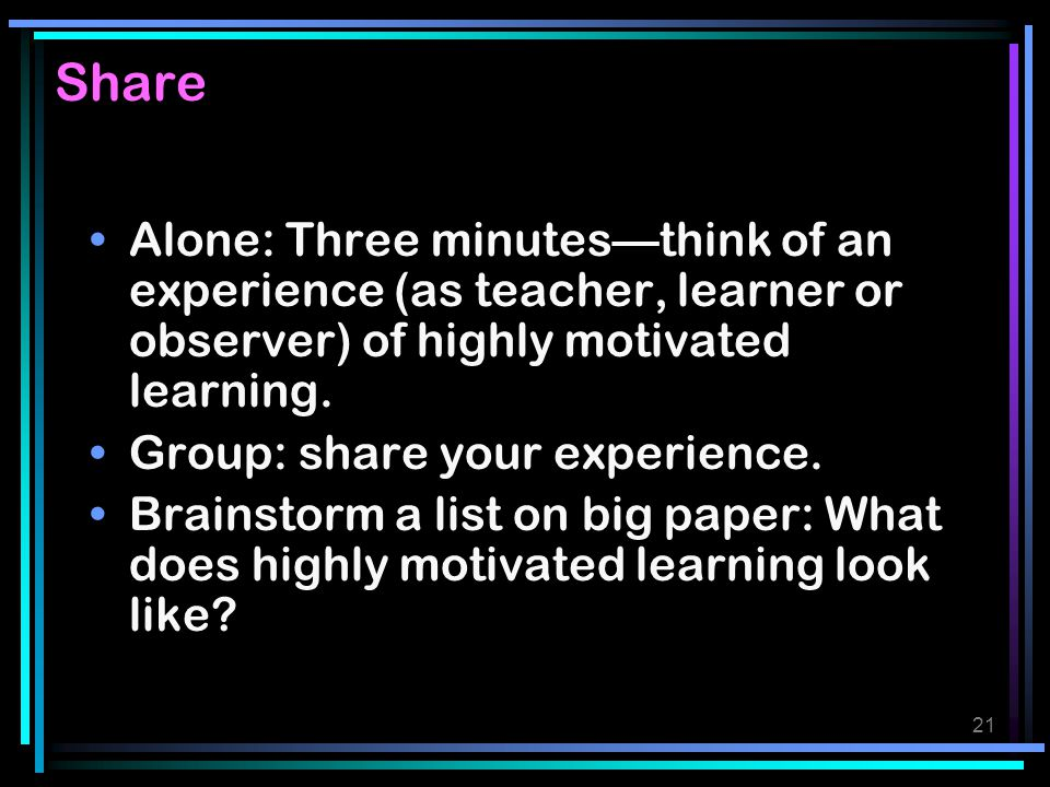 Share Alone: Three minutes—think of an experience (as teacher, learner or observer) of highly motivated learning.