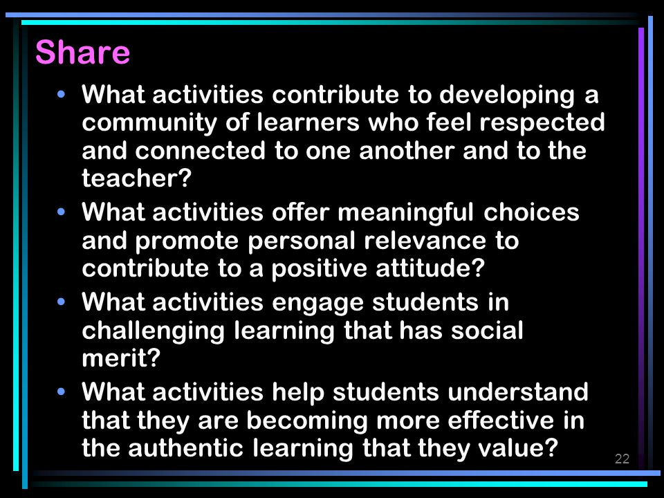 Share What activities contribute to developing a community of learners who feel respected and connected to one another and to the teacher