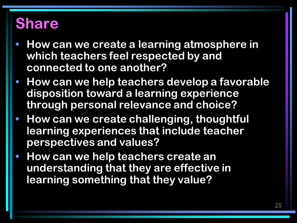 Share How can we create a learning atmosphere in which teachers feel respected by and connected to one another