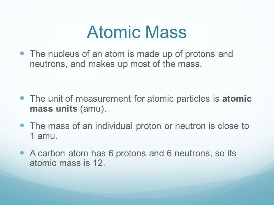 Atomic Mass The nucleus of an atom is made up of protons and neutrons, and makes up most of the mass.