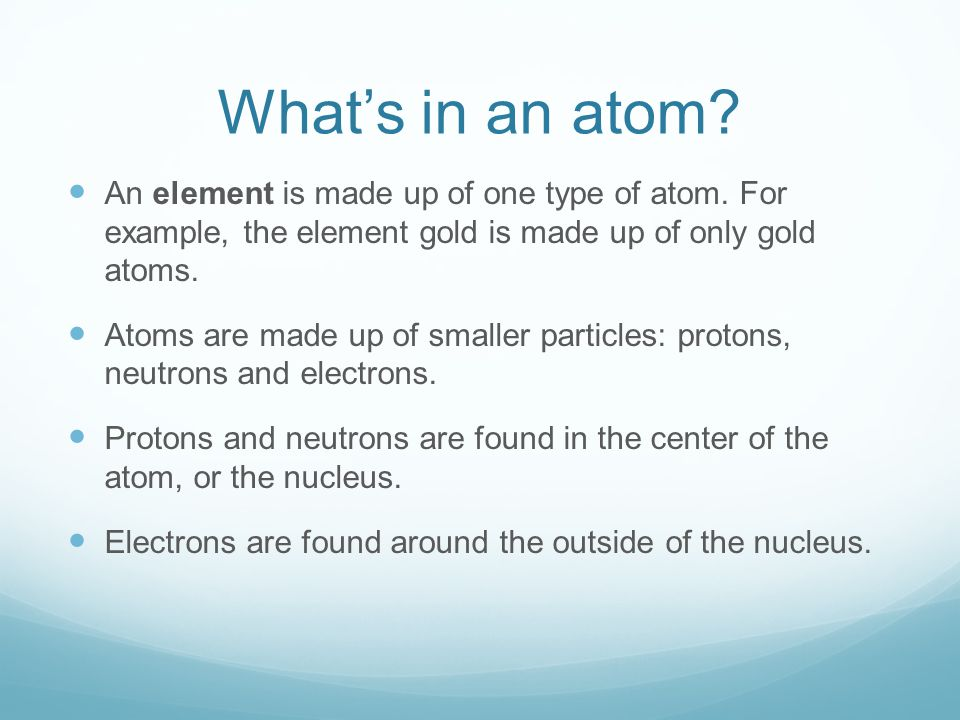 What's in an atom An element is made up of one type of atom. For example, the element gold is made up of only gold atoms.