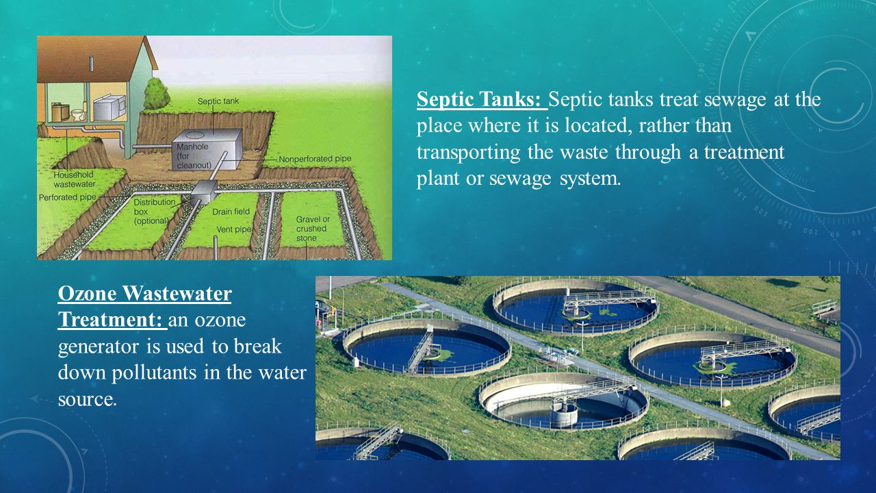 Septic Tanks: Septic tanks treat sewage at the place where it is located, rather than transporting the waste through a treatment plant or sewage system.