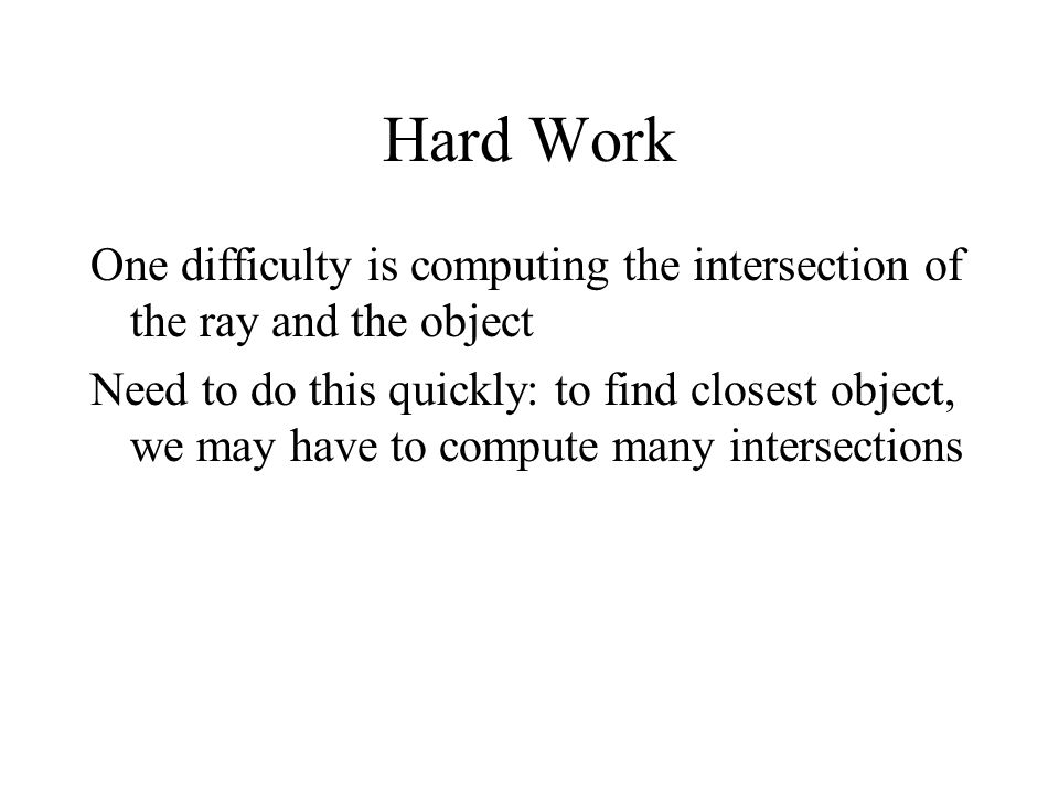Hard Work One difficulty is computing the intersection of the ray and the object.