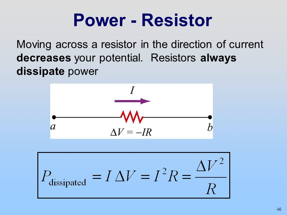 Power - Resistor Moving across a resistor in the direction of current decreases your potential. Resistors always dissipate power.