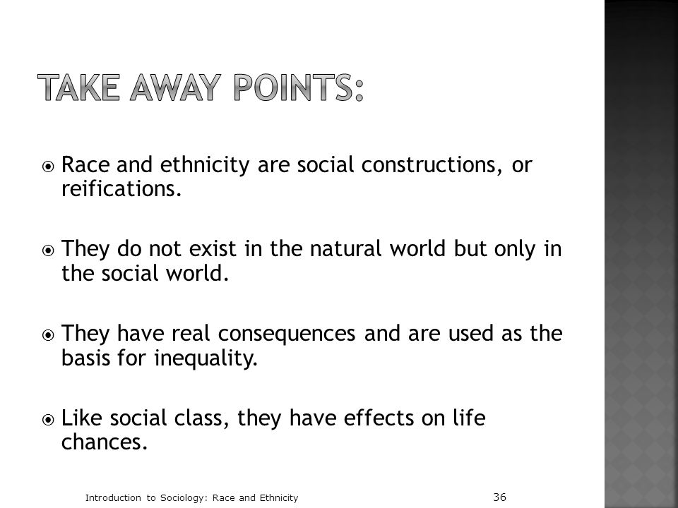 Take Away Points: Race and ethnicity are social constructions, or reifications.