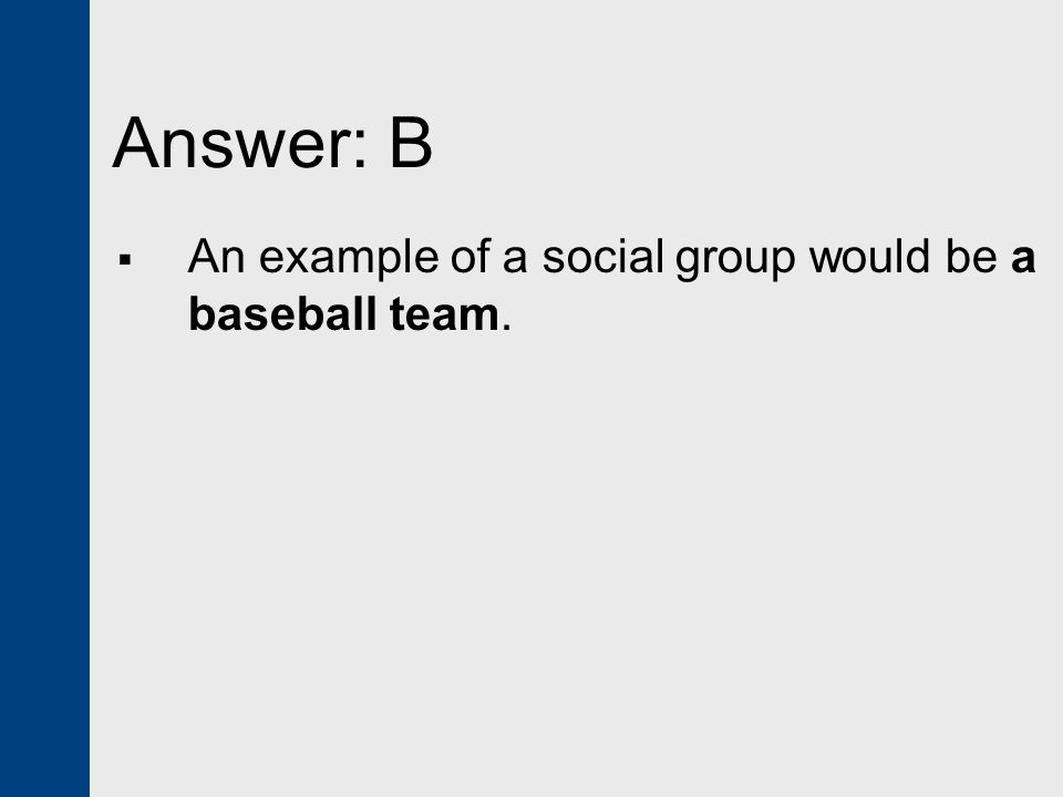 Answer: B An example of a social group would be a baseball team.