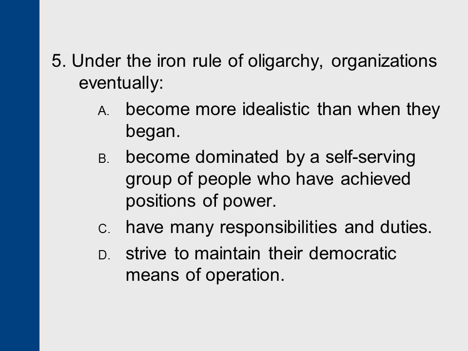5. Under the iron rule of oligarchy, organizations eventually:
