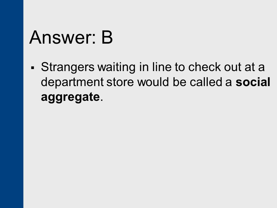 Answer: B Strangers waiting in line to check out at a department store would be called a social aggregate.