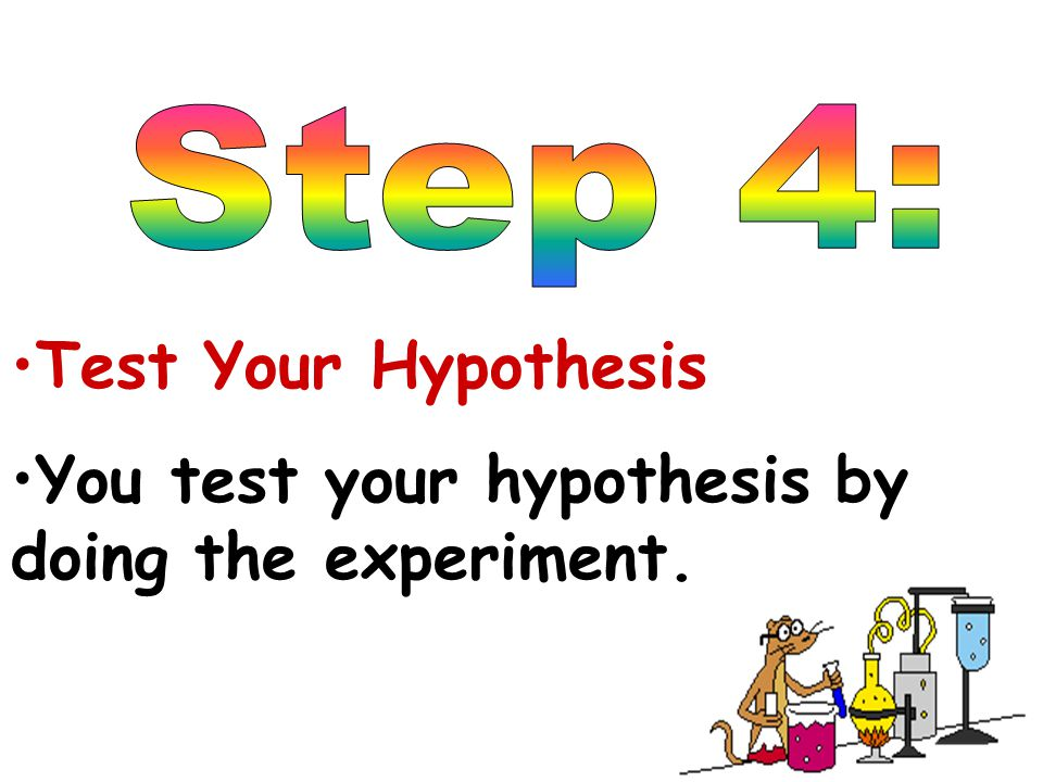 You test your hypothesis by doing the experiment.