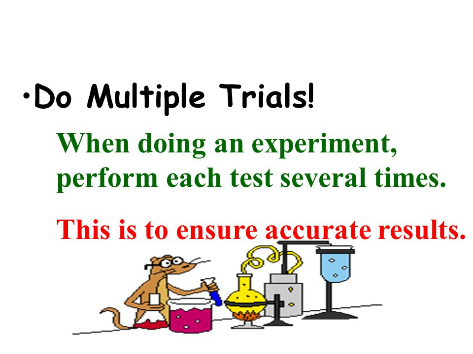 Do Multiple Trials. When doing an experiment, perform each test several times.