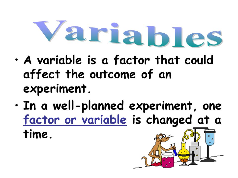 Variables A variable is a factor that could affect the outcome of an experiment.