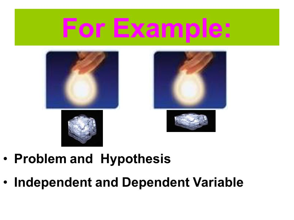 For Example: Problem and Hypothesis Independent and Dependent Variable