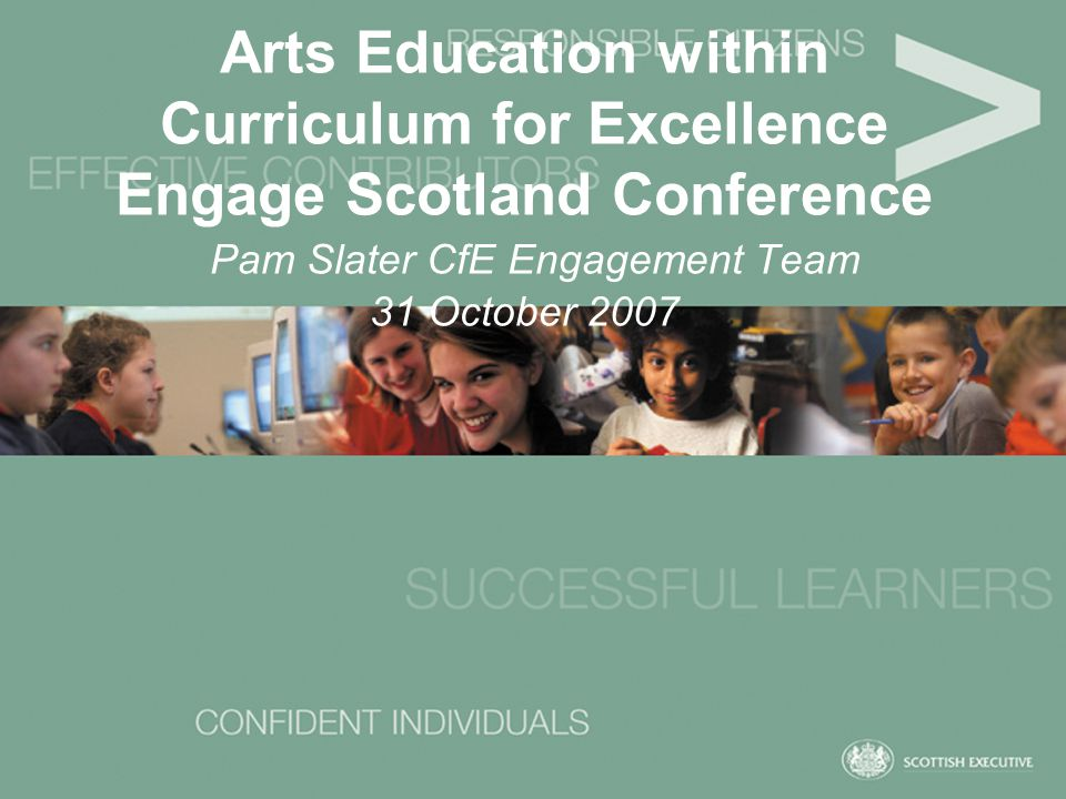 Arts Education within Curriculum for Excellence Engage Scotland Conference Pam Slater CfE Engagement Team 31 October 2007