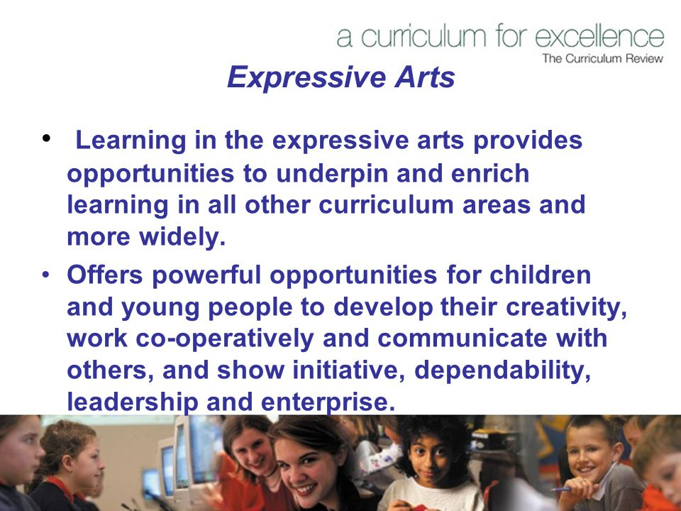 Expressive Arts Learning in the expressive arts provides opportunities to underpin and enrich learning in all other curriculum areas and more widely.