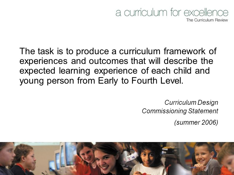 The task is to produce a curriculum framework of experiences and outcomes that will describe the expected learning experience of each child and young person from Early to Fourth Level.