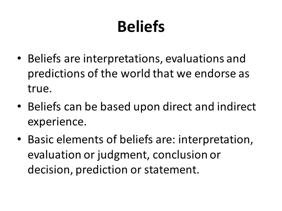 Beliefs Beliefs are interpretations, evaluations and predictions of the world that we endorse as true.