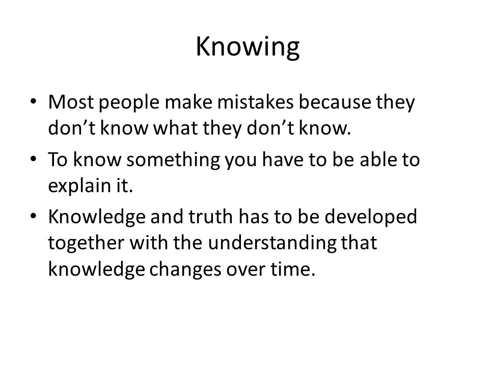 Knowing Most people make mistakes because they don't know what they don't know. To know something you have to be able to explain it.