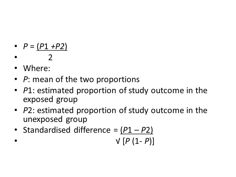 P = (P1 +P2) 2. Where: P: mean of the two proportions. P1: estimated proportion of study outcome in the exposed group.