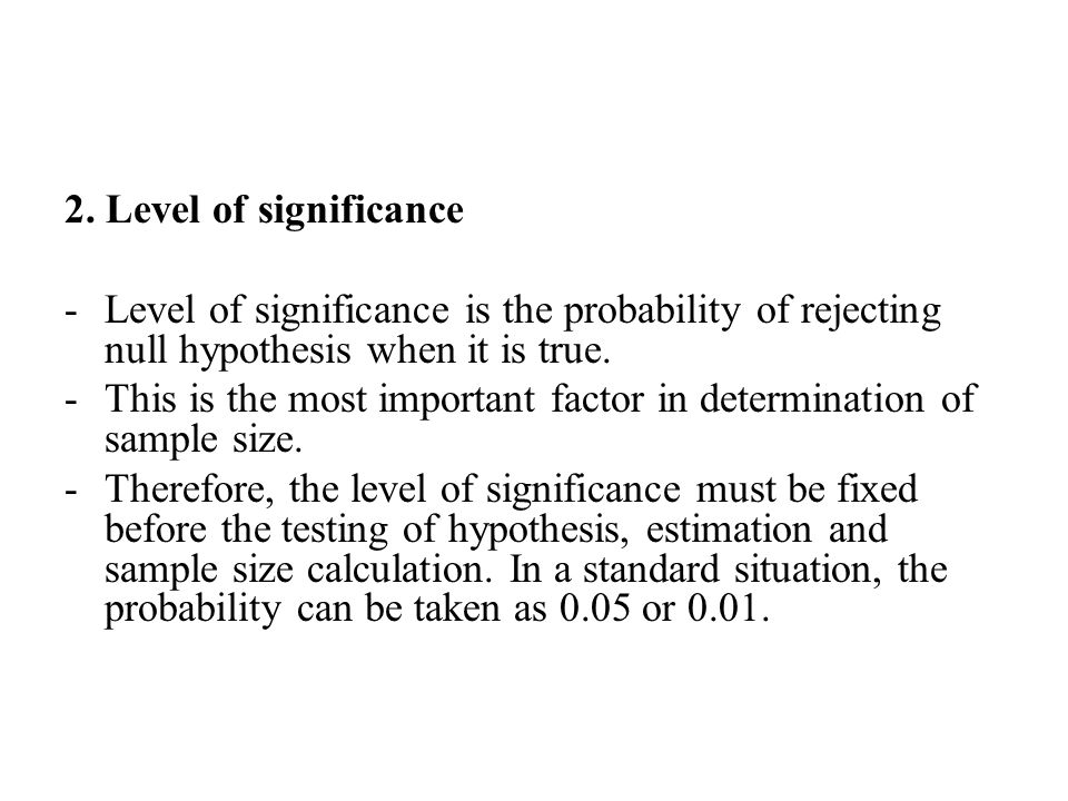2. Level of significance Level of significance is the probability of rejecting null hypothesis when it is true.
