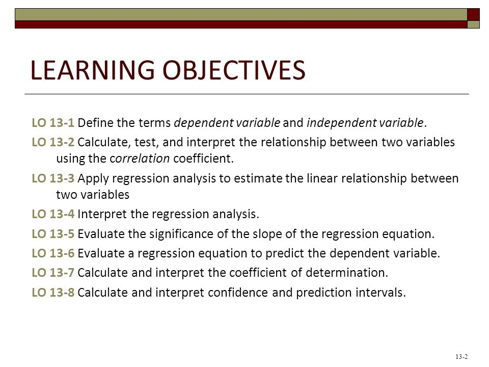 Learning Objectives LO 13-1 Define the terms dependent variable and independent variable.