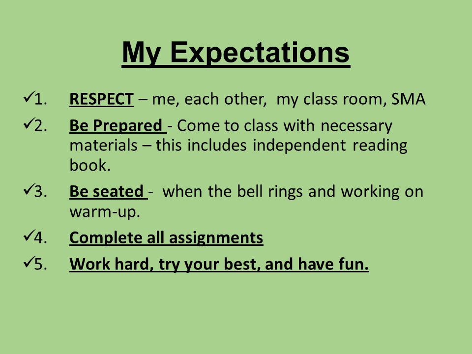 My Expectations 1. RESPECT – me, each other, my class room, SMA