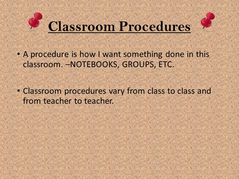 Classroom Procedures A procedure is how I want something done in this classroom. –NOTEBOOKS, GROUPS, ETC.