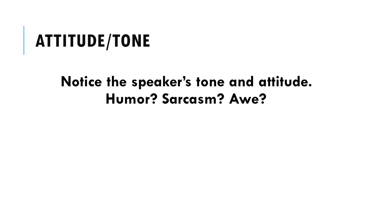 Notice the speaker's tone and attitude. Humor Sarcasm Awe