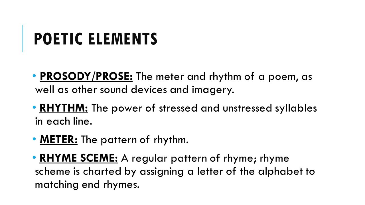 Poetic elements PROSODY/PROSE: The meter and rhythm of a poem, as well as other sound devices and imagery.