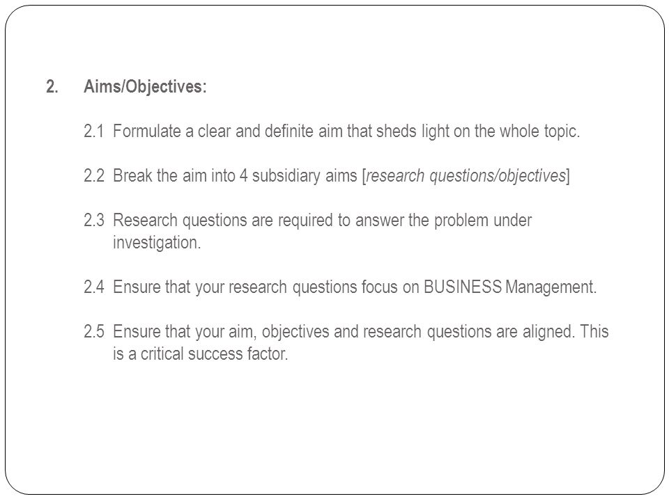 2. Aims/Objectives: 2.1 Formulate a clear and definite aim that sheds light on the whole topic. 2.2 Break the aim into 4 subsidiary aims [research questions/objectives] 2.3 Research questions are required to answer the problem under investigation. 2.4 Ensure that your research questions focus on BUSINESS Management.