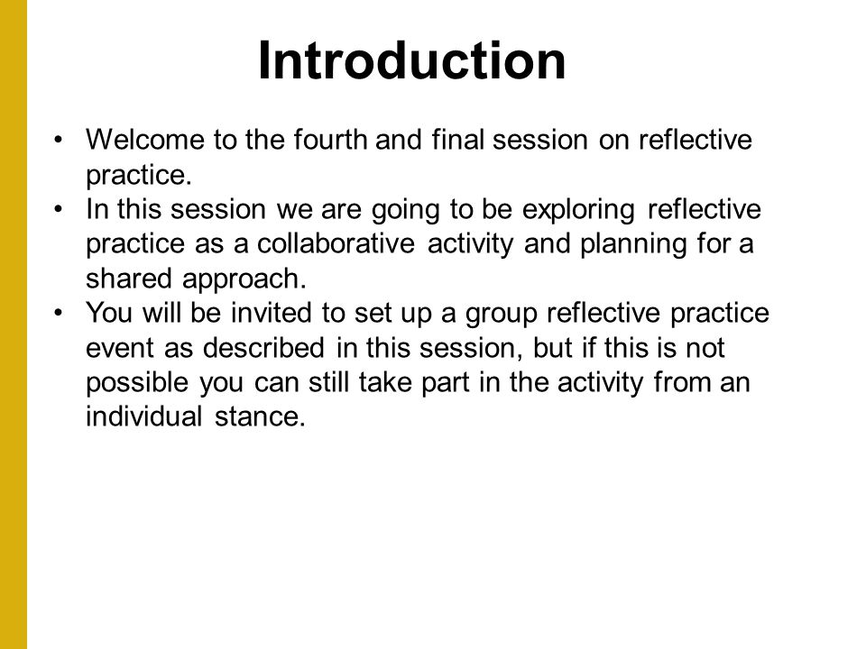 Introduction Welcome to the fourth and final session on reflective practice.