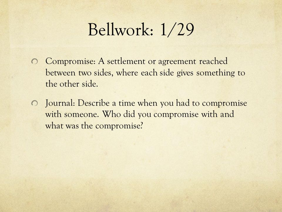 Bellwork: 1/29 Compromise: A settlement or agreement reached between two sides, where each side gives something to the other side.