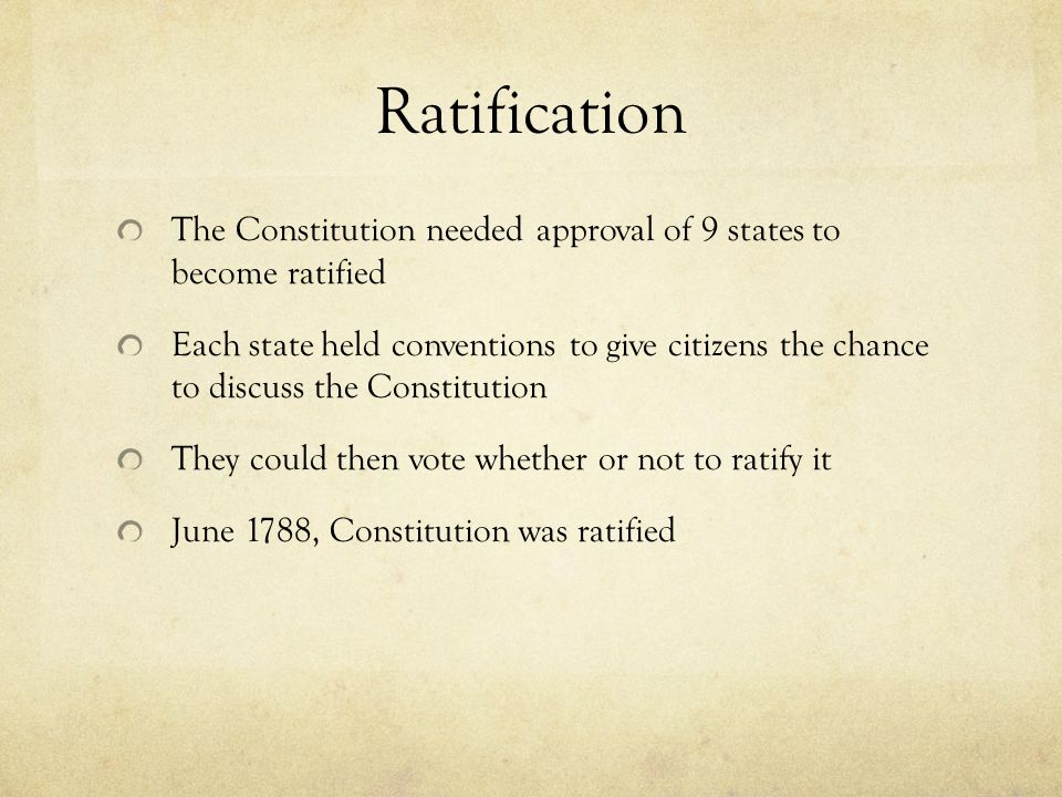 Ratification The Constitution needed approval of 9 states to become ratified.