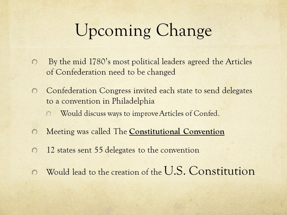 Upcoming Change By the mid 1780's most political leaders agreed the Articles of Confederation need to be changed.