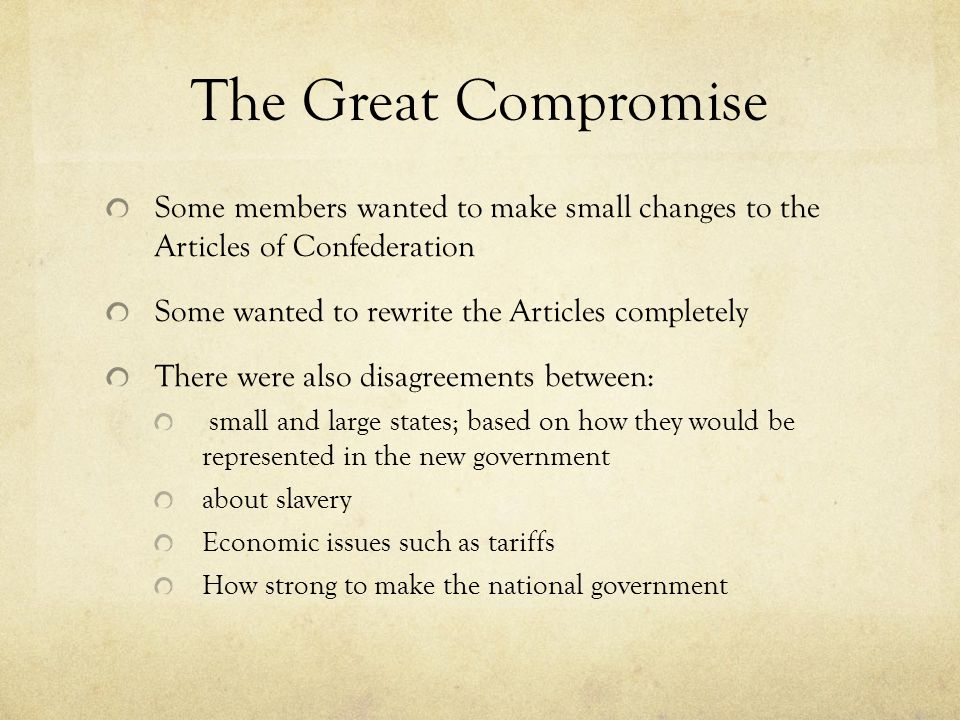The Great Compromise Some members wanted to make small changes to the Articles of Confederation. Some wanted to rewrite the Articles completely.