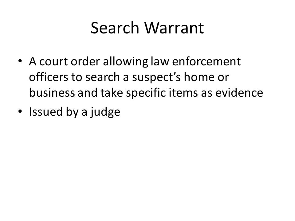 Search Warrant A court order allowing law enforcement officers to search a suspect's home or business and take specific items as evidence.