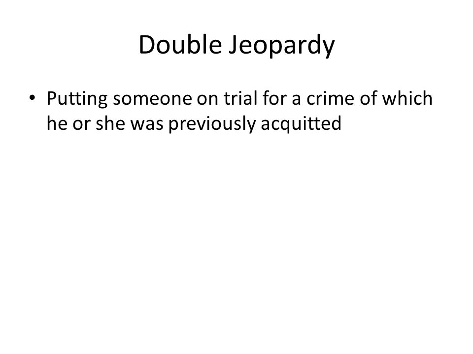 Double Jeopardy Putting someone on trial for a crime of which he or she was previously acquitted