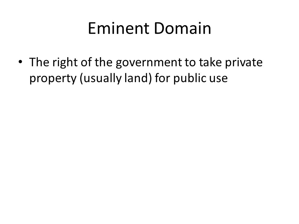 Eminent Domain The right of the government to take private property (usually land) for public use