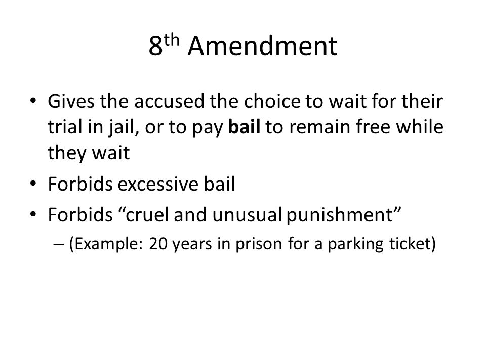 8th Amendment Gives the accused the choice to wait for their trial in jail, or to pay bail to remain free while they wait.