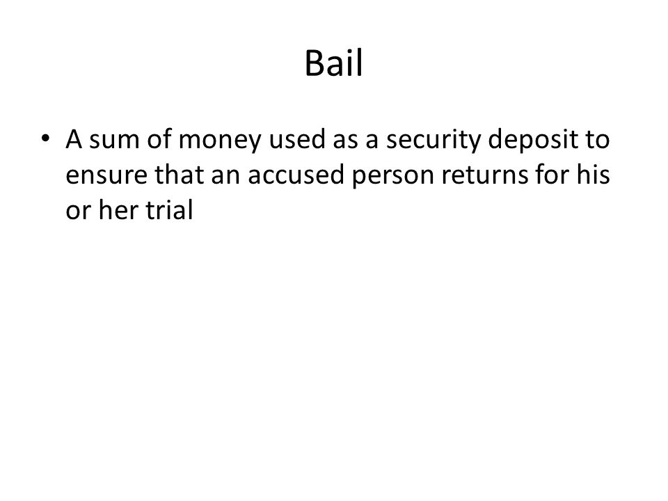 Bail A sum of money used as a security deposit to ensure that an accused person returns for his or her trial.