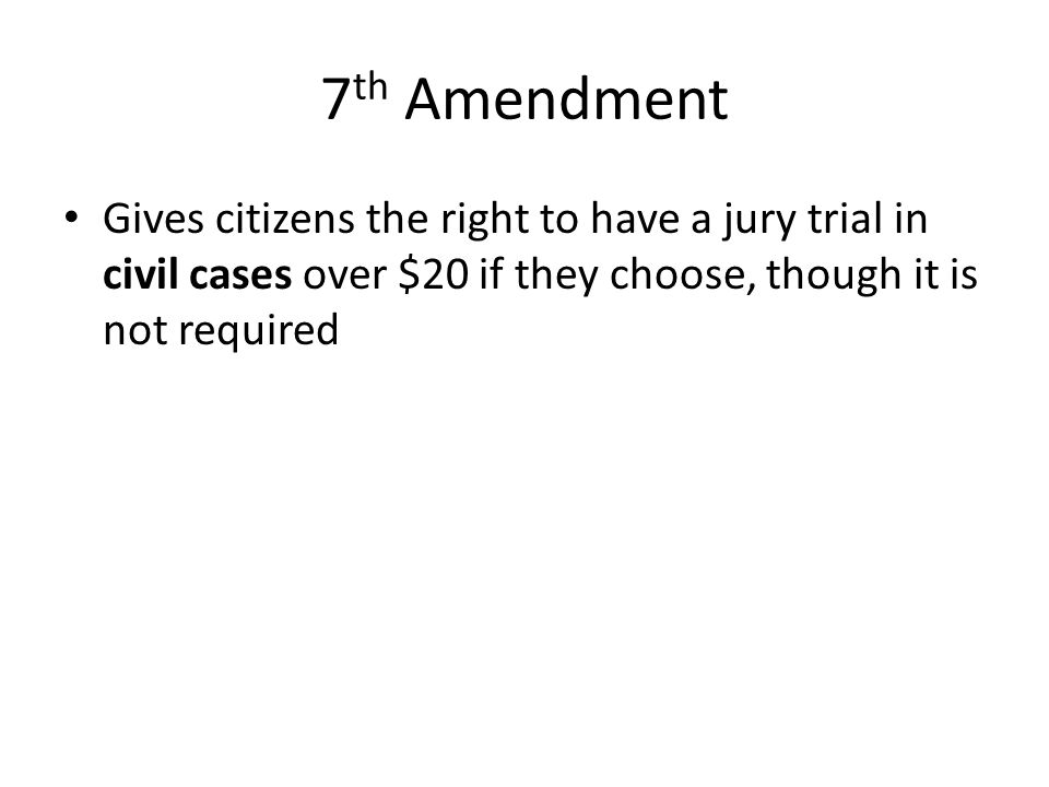 7th Amendment Gives citizens the right to have a jury trial in civil cases over $20 if they choose, though it is not required.