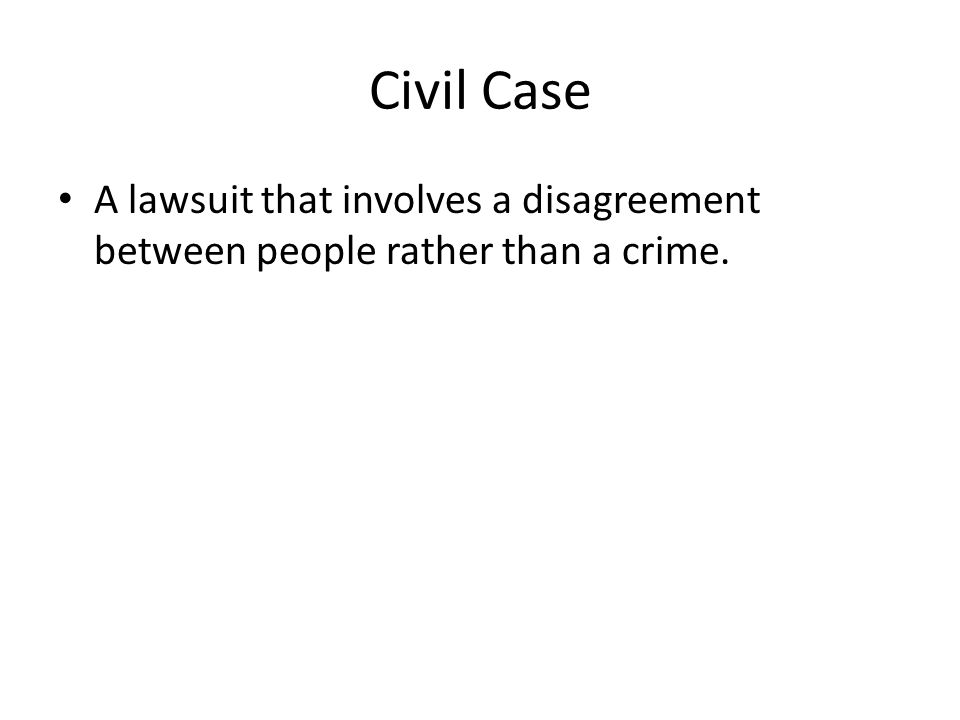 Civil Case A lawsuit that involves a disagreement between people rather than a crime.