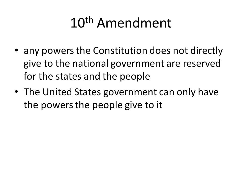 10th Amendment any powers the Constitution does not directly give to the national government are reserved for the states and the people.