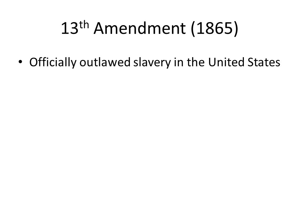 13th Amendment (1865) Officially outlawed slavery in the United States