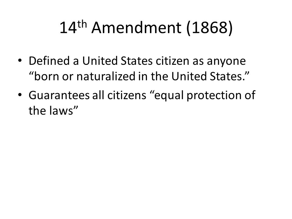 14th Amendment (1868) Defined a United States citizen as anyone born or naturalized in the United States.
