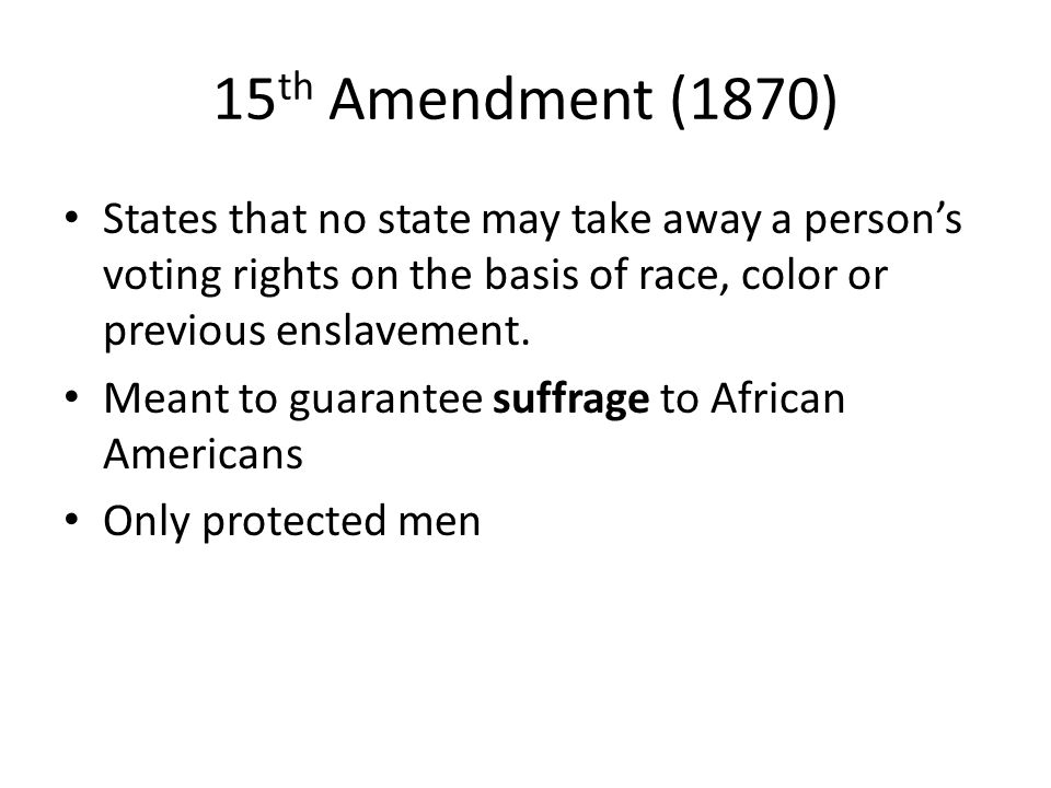 15th Amendment (1870) States that no state may take away a person's voting rights on the basis of race, color or previous enslavement.