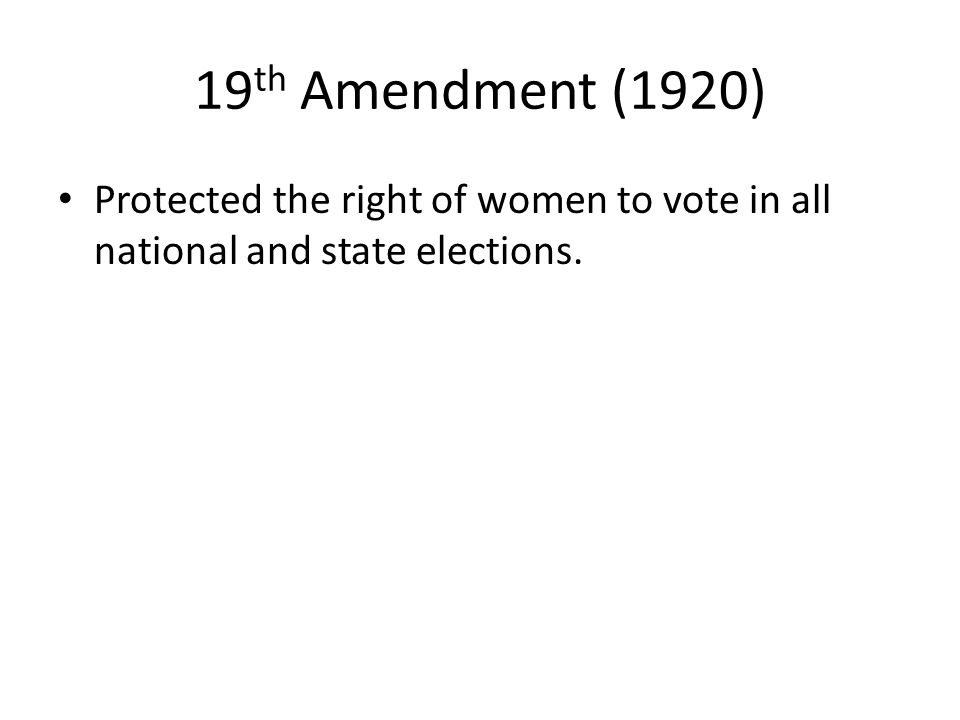 19th Amendment (1920) Protected the right of women to vote in all national and state elections.