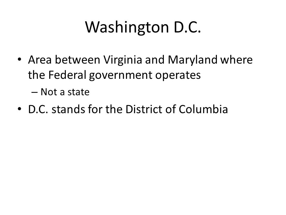 Washington D.C. Area between Virginia and Maryland where the Federal government operates. Not a state.