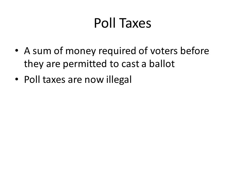 Poll Taxes A sum of money required of voters before they are permitted to cast a ballot.